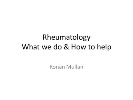 Rheumatology What we do & How to help Ronan Mullan.