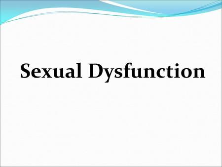 Sexual Dysfunction.  SD is a complex disorder that encompasses a number of pathophysiological processes  Can happen at any age in male or female  Can.
