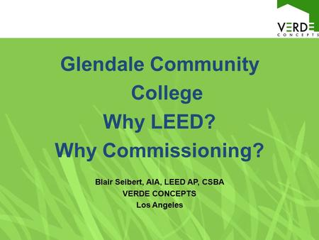 Glendale Community College Why LEED? Why Commissioning? Blair Seibert, AIA, LEED AP, CSBA VERDE CONCEPTS Los Angeles.