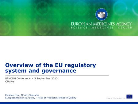 An agency of the European Union Presented by: Alexios Skarlatos European Medicines Agency – Head of Product Information Quality Overview of the EU regulatory.
