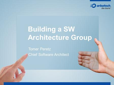Building a SW Architecture Group Tomer Peretz Chief Software Architect.