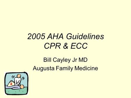 2005 AHA Guidelines CPR & ECC Bill Cayley Jr MD Augusta Family Medicine.