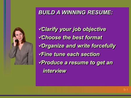 9-1 BUILD A WINNING RESUME: Clarify your job objective Choose the best format Organize and write forcefully Fine tune each section Produce a resume to.