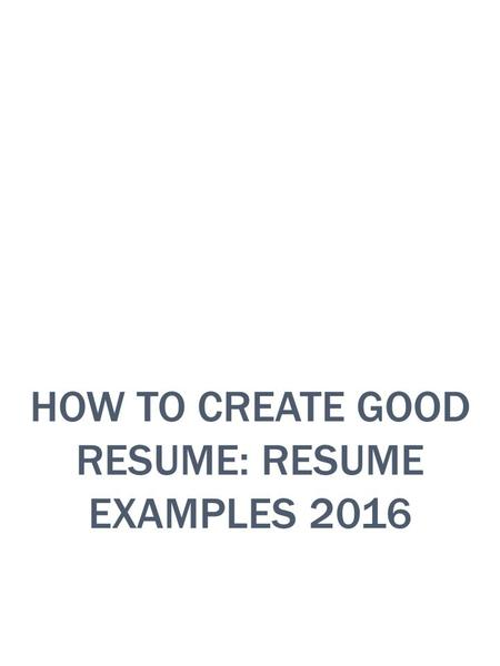 HOW TO CREATE GOOD RESUME: RESUME EXAMPLES 2016. INTRODUCTION Every person once start finding new employment or try to find new job. So you need to create.