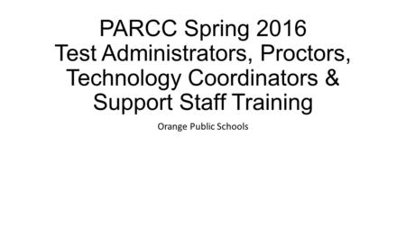 PARCC Spring 2016 Test Administrators, Proctors, Technology Coordinators & Support Staff Training Orange Public Schools.