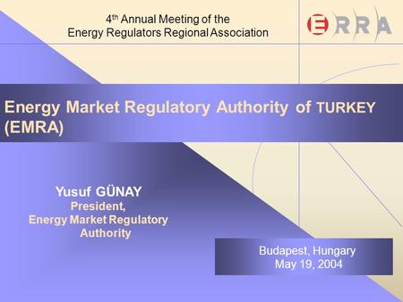 Energy Market Regulatory Authority of TURKEY (EMRA) Yusuf GÜNAY President, Energy Market Regulatory Authority Budapest, Hungary May 19, 2004 4 th Annual.