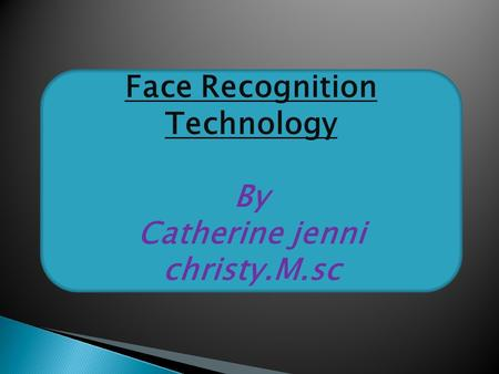Face Recognition Technology By Catherine jenni christy.M.sc.