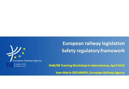 Slide n° 1 EU railway legislation - Safety regulatory framework NAB/RB training workshop in Valenciennes, April 2016 NAB/RB Training Workshop In Valenciennes,