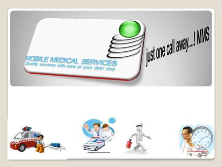 "Mission Statement: ""Quality service with care at doorstep"" our logo is ""just one call away MMS"" MOBILE MEDICAL SERVICE."