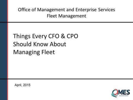 Things Every CFO & CPO Should Know About Managing Fleet Office of Management and Enterprise Services Fleet Management April, 2015.