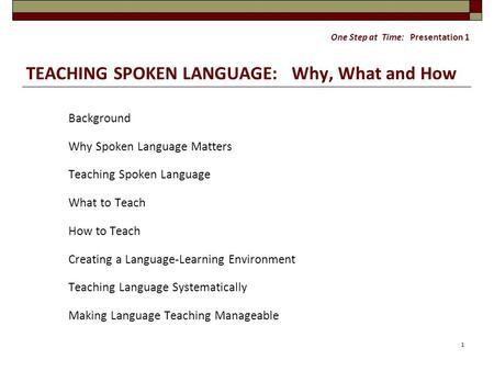 One Step at Time: Presentation 1 TEACHING SPOKEN LANGUAGE: Why, What and How Background Why Spoken Language Matters Teaching Spoken Language What to Teach.