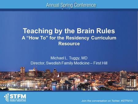 "Teaching by the Brain Rules A ""How To"" for the Residency Curriculum Resource Michael L. Tuggy, MD Director, Swedish Family Medicine – First Hill."