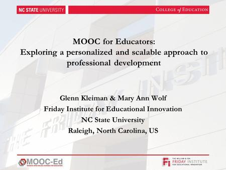 MOOC for Educators: Exploring a personalized and scalable approach to professional development Glenn Kleiman & Mary Ann Wolf Friday Institute for Educational.