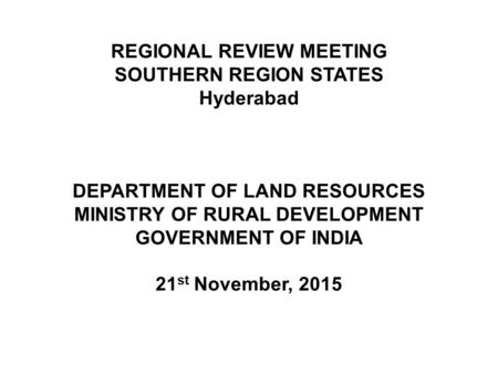 REGIONAL REVIEW MEETING SOUTHERN REGION STATES Hyderabad DEPARTMENT OF LAND RESOURCES MINISTRY OF RURAL DEVELOPMENT GOVERNMENT OF INDIA 21 st November,