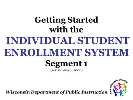Wisconsin Department of Public Instruction Getting Started with the INDIVIDUAL STUDENT ENROLLMENT SYSTEM Segment 1 (revised July 1, 2006)