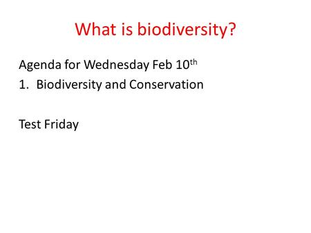 What is biodiversity? Agenda for Wednesday Feb 10 th 1.Biodiversity and Conservation Test Friday.