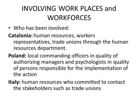 INVOLVING WORK PLACES and WORKFORCES Who has been involved: Catalonia: human resources, workers representatives, trade unions through the human resources.
