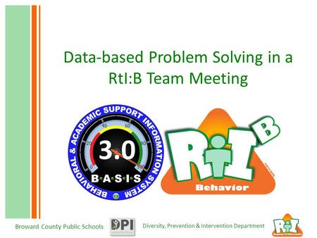 Diversity, Prevention & Intervention Department Broward County Public Schools Data-based Problem Solving in a RtI:B Team Meeting 3.0.