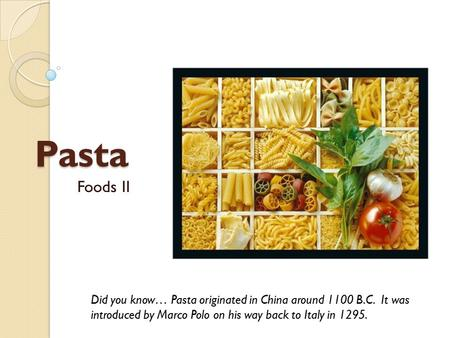 Pasta Foods II Did you know… Pasta originated in China around 1100 B.C. It was introduced by Marco Polo on his way back to Italy in 1295.