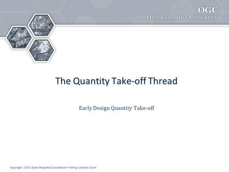 Copyright 2008, Open Geospatial Consortium Making Location Count The Quantity Take-off Thread Early Design Quantity Take-off.