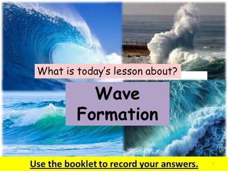 What is today's lesson about? Wave Formation Use the booklet to record your answers. 1.