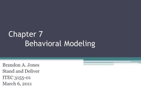 Chapter 7 Behavioral Modeling Brandon A. Jones Stand and Deliver ITEC 3155-01 March 6, 2011.