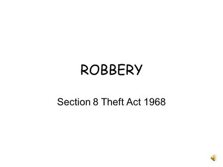 "ROBBERY Section 8 Theft Act 1968. Definition ""A person is guilty of robbery if he steals, and immediately before or at the time of doing so, and in order."