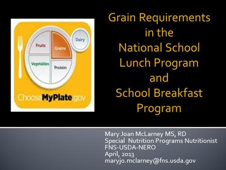 Mary Joan McLarney MS, RD Special Nutrition Programs Nutritionist FNS-USDA-NERO April, 2013 Grain Requirements in the National.