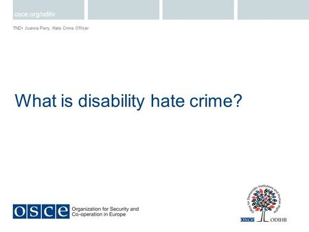 What is disability hate crime? TND Joanna Perry, Hate Crime Officer osce.org/odihr.