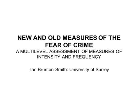 NEW AND OLD MEASURES OF THE FEAR OF CRIME A MULTILEVEL ASSESSMENT OF MEASURES OF INTENSITY AND FREQUENCY Ian Brunton-Smith: University of Surrey.