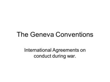 The Geneva Conventions International Agreements on conduct during war.