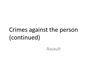 Crimes against the person (continued) Assault. Assault: 82% of all reported violent crime in Canada Three levels: 1.Assault, Level one, hybrid offence,