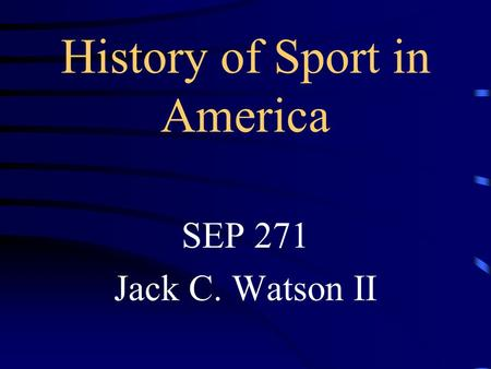 History of Sport in America SEP 271 Jack C. Watson II.
