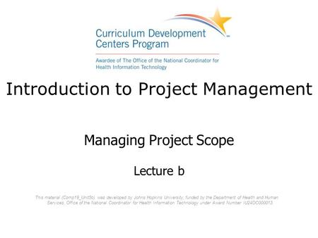 Introduction to Project Management Managing Project Scope Lecture b This material (Comp19_Unit5b) was developed by Johns Hopkins University, funded by.