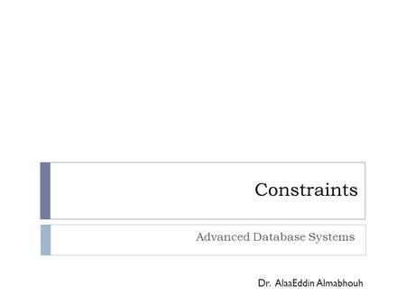 Constraints Advanced Database Systems Dr. AlaaEddin Almabhouh.