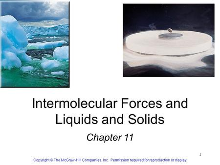 1 Intermolecular Forces and Liquids and Solids Chapter 11 Copyright © The McGraw-Hill Companies, Inc. Permission required for reproduction or display.