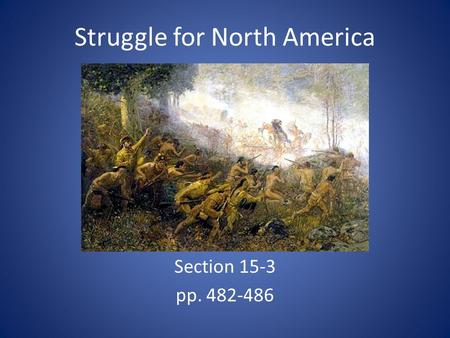 Struggle for North America Section 15-3 pp. 482-486.