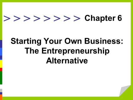 > > > > Starting Your Own Business: The Entrepreneurship Alternative Chapter 6.