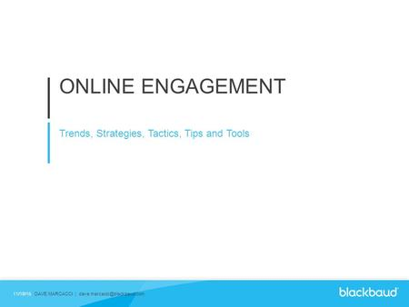 ONLINE ENGAGEMENT Trends, Strategies, Tactics, Tips and Tools 11/18/15DAVE MARCACCI |