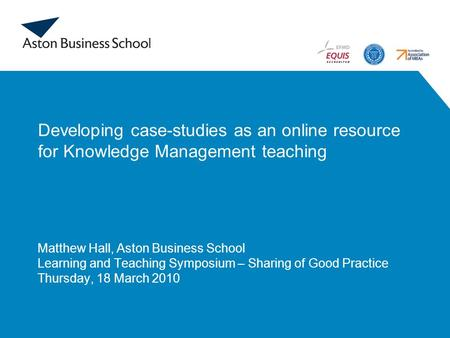 Developing case-studies as an online resource for Knowledge Management teaching Matthew Hall, Aston Business School Learning and Teaching Symposium – Sharing.