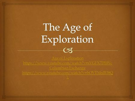 Age of Exploration Age of Exploration https://www.youtube.com/watch?v=sVGFX7DJiWc Columbian Exchange Columbian Exchange https://www.youtube.com/watch?v=bOVTMnIB38Q.