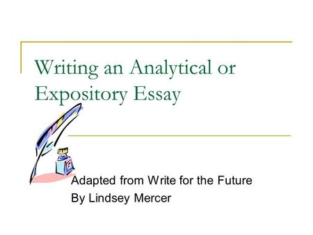 Writing an Analytical or Expository Essay Adapted from Write for the Future By Lindsey Mercer.