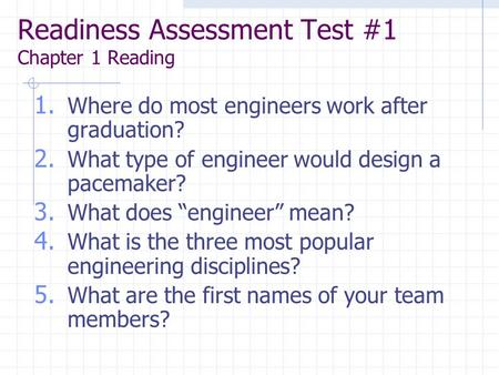 Readiness Assessment Test #1 Chapter 1 Reading 1. Where do most engineers work after graduation? 2. What type of engineer would design a pacemaker? 3.