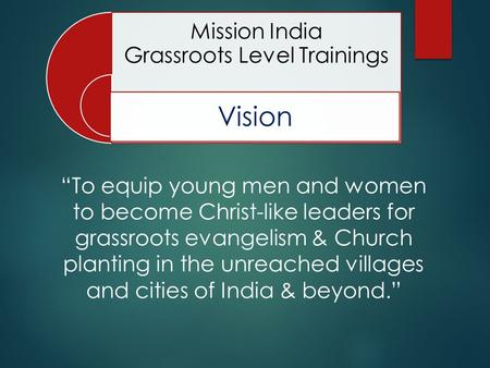 "Mission India Grassroots Level Trainings Vision ""To equip young men and women to become Christ-like leaders for grassroots evangelism & Church planting."