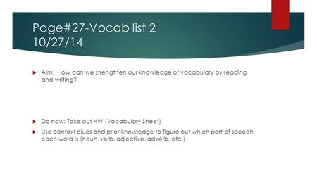 Page#27-Vocab list 2 10/27/14  Aim: How can we strengthen our knowledge of vocabulary by reading and writing?  Do now: Take out HW (Vocabulary Sheet)