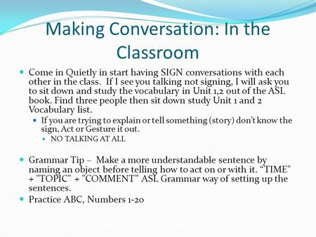 Making Conversation: In the Classroom Come in Quietly in start having SIGN conversations with each other in the class. If I see you talking not signing,