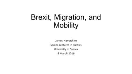 Brexit, Migration, and Mobility James Hampshire Senior Lecturer in Politics University of Sussex 8 March 2016.