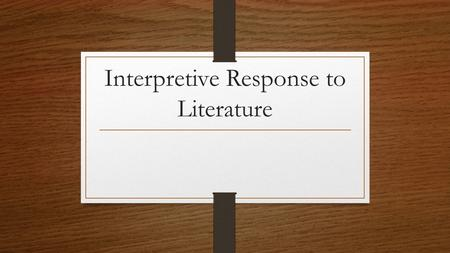 Interpretive Response to Literature. The Basics The introduction must introduce the literary work, capture the reader's attention, and include a clearly.