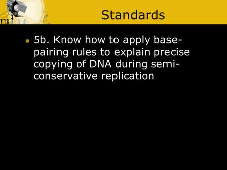 Standards 5b. Know how to apply base- pairing rules to explain precise copying of DNA during semi- conservative replication.