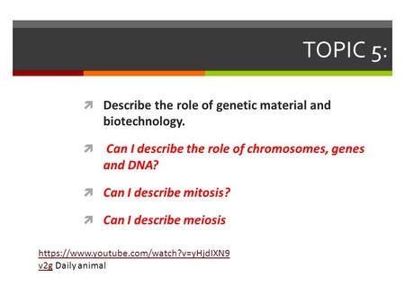 TOPIC 5:  Describe the role of genetic material and biotechnology.  Can I describe the role of chromosomes, genes and DNA?  Can I describe mitosis?